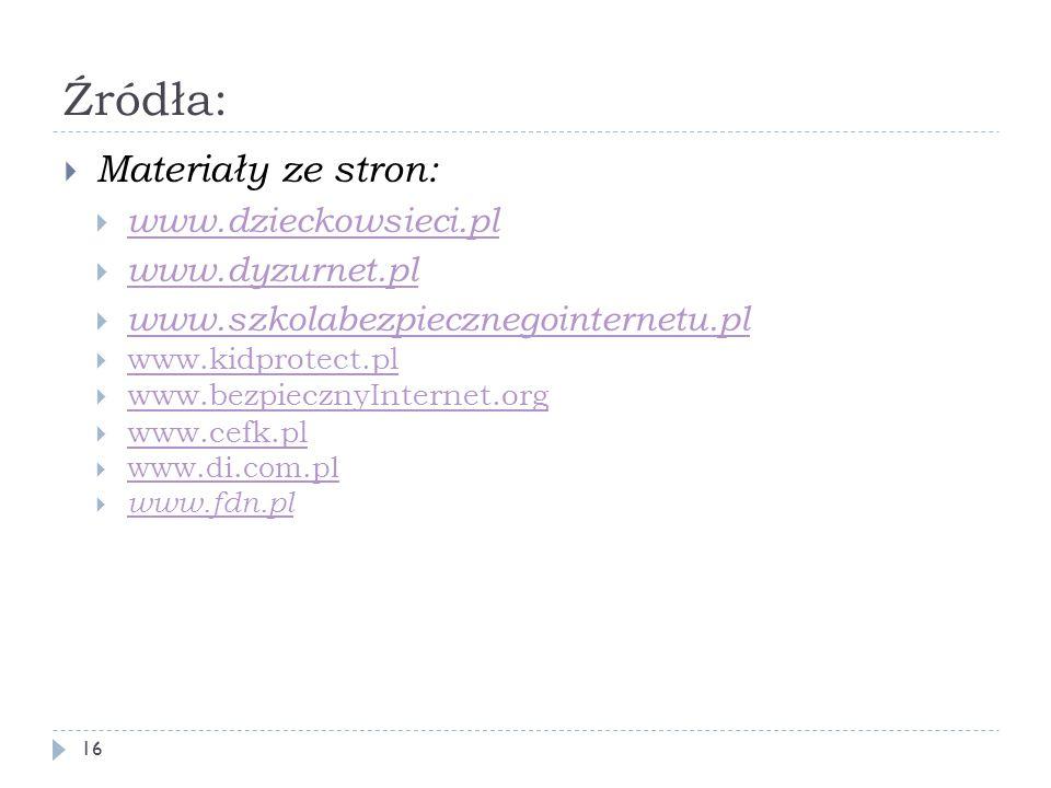 Źródła:  Materiały ze stron:  www.dzieckowsieci.pl www.dzieckowsieci.pl  www.dyzurnet.pl www.dyzurnet.pl  www.szkolabezpiecznegointernetu.pl www.s