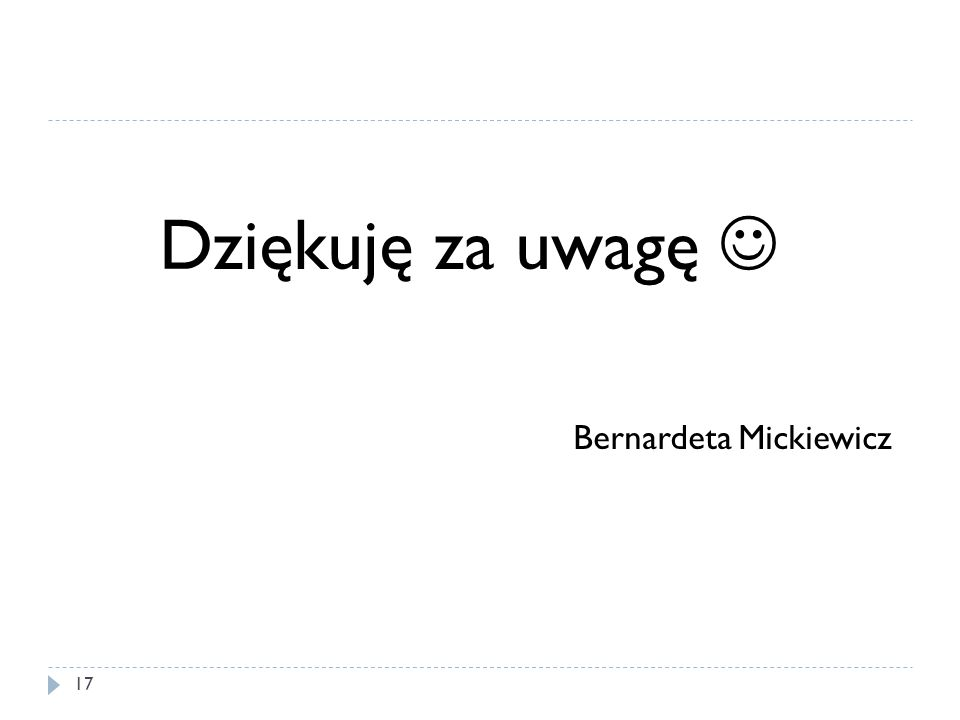 Dziękuję za uwagę Bernardeta Mickiewicz 17