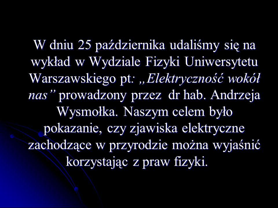 """W dniu 25 października udaliśmy się na wykład w Wydziale Fizyki Uniwersytetu Warszawskiego pt: """"Elektryczność wokół nas"""" prowadzony przez dr hab. Andr"""