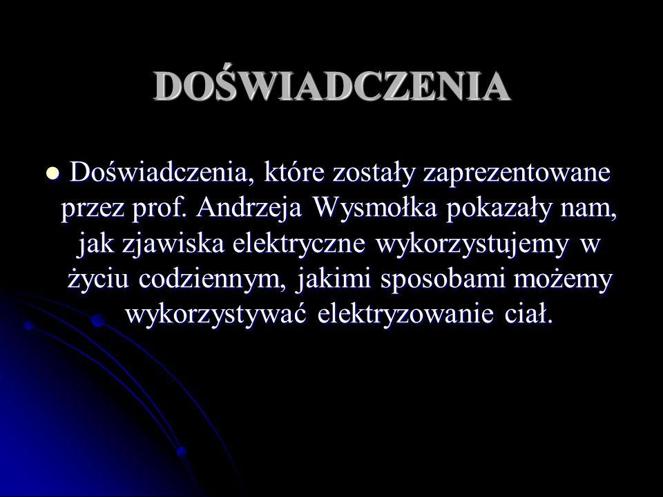 DOŚWIADCZENIA Doświadczenia, które zostały zaprezentowane przez prof. Andrzeja Wysmołka pokazały nam, jak zjawiska elektryczne wykorzystujemy w życiu
