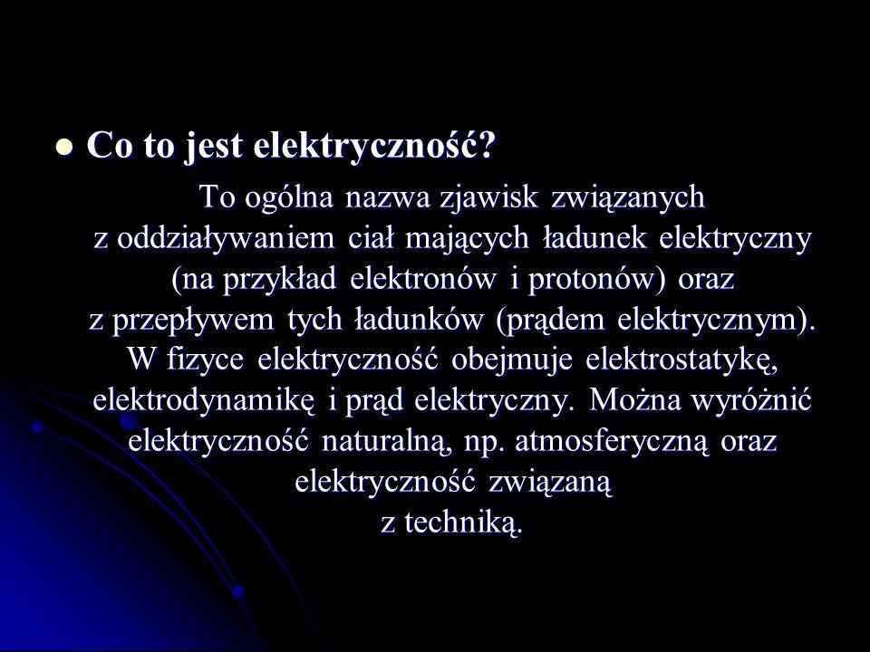 Co to jest elektryczność? Co to jest elektryczność? To ogólna nazwa zjawisk związanych z oddziaływaniem ciał mających ładunek elektryczny (na przykład