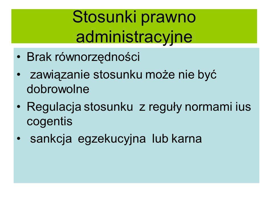 Stosunki prawno administracyjne Brak równorzędności zawiązanie stosunku może nie być dobrowolne Regulacja stosunku z reguły normami ius cogentis sankc