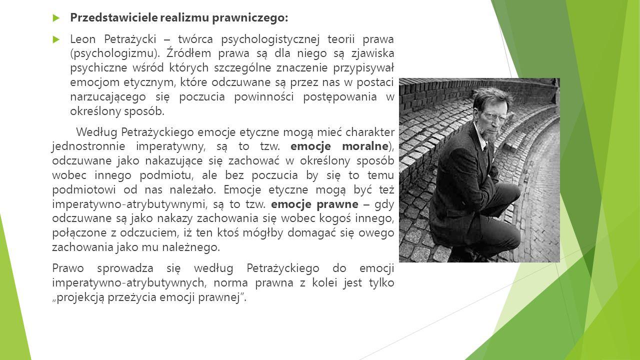  Przedstawiciele realizmu prawniczego:  Leon Petrażycki – twórca psychologistycznej teorii prawa (psychologizmu). Źródłem prawa są dla niego są zjaw