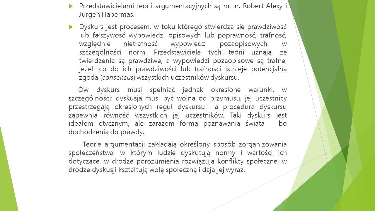  Przedstawicielami teorii argumentacyjnych są m. in. Robert Alexy i Jurgen Habermas.  Dyskurs jest procesem, w toku którego stwierdza się prawdziwoś