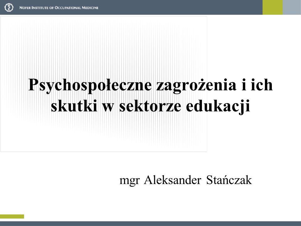 Psychospołeczne zagrożenia i ich skutki w sektorze edukacji mgr Aleksander Stańczak