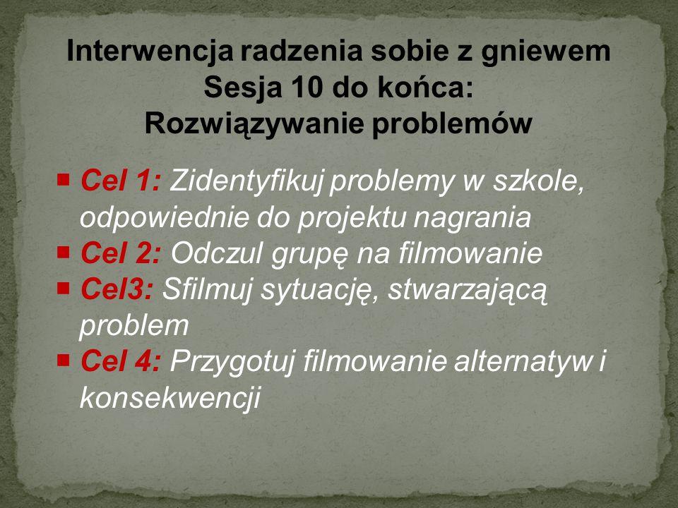 Interwencja radzenia sobie z gniewem Sesja 10 do końca: Rozwiązywanie problemów  Cel 1: Zidentyfikuj problemy w szkole, odpowiednie do projektu nagra