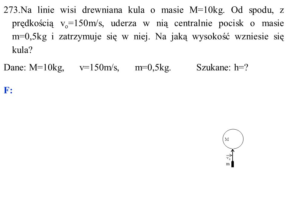 vovo M m 273.Na linie wisi drewniana kula o masie M=10kg. Od spodu, z prędkością v o =150m/s, uderza w nią centralnie pocisk o masie m=0,5kg i zatrzym