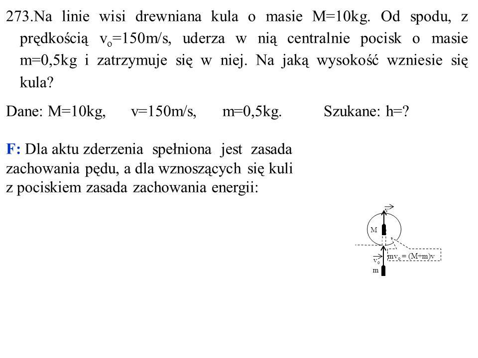 273.Na linie wisi drewniana kula o masie M=10kg. Od spodu, z prędkością v o =150m/s, uderza w nią centralnie pocisk o masie m=0,5kg i zatrzymuje się w
