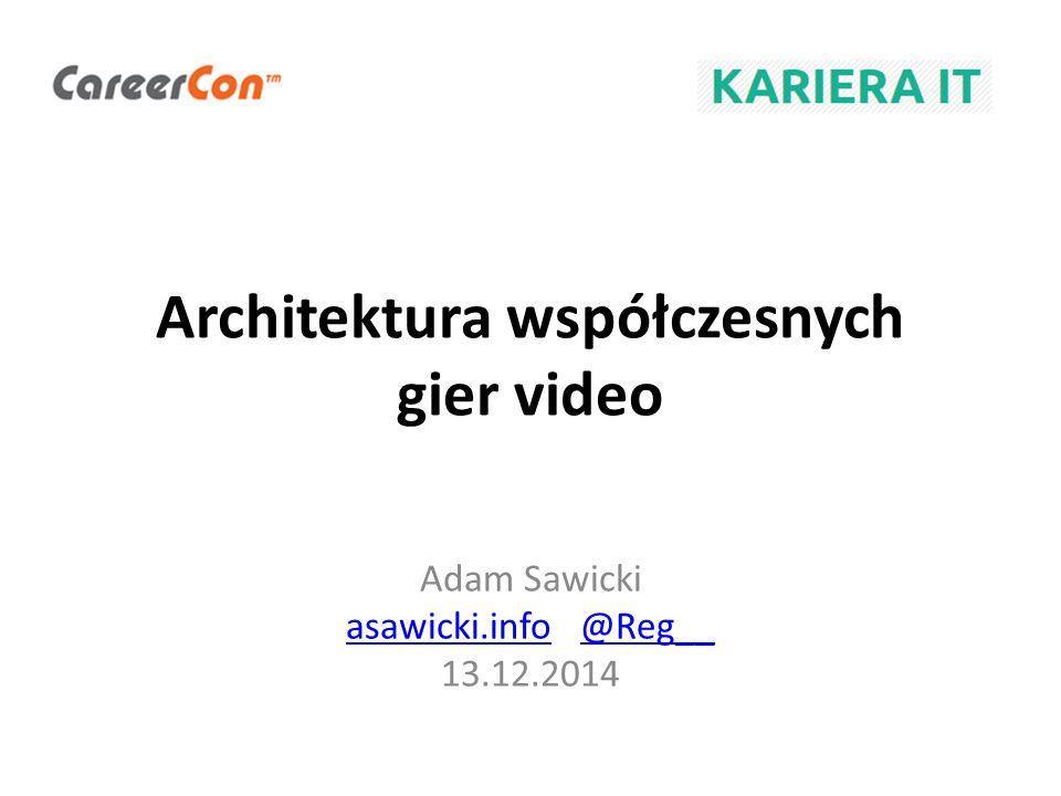 Architektura współczesnych gier video Adam Sawicki asawicki.infoasawicki.info @Reg__@Reg__ 13.12.2014