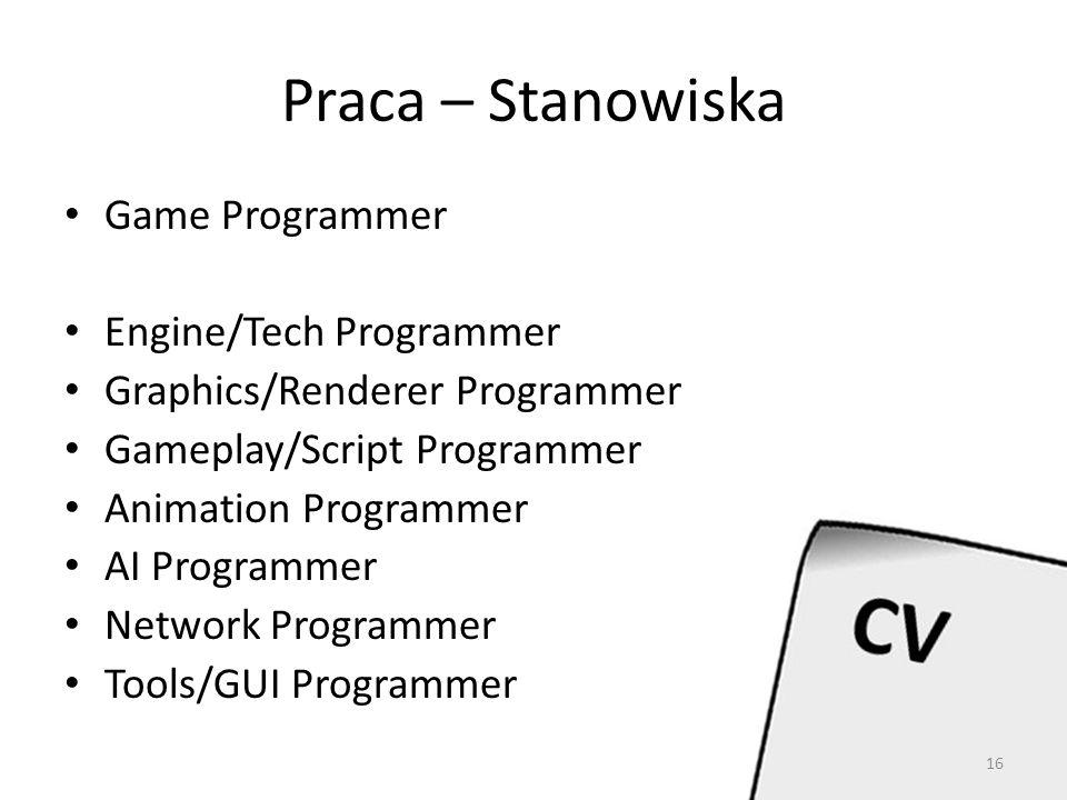 Praca – Stanowiska Game Programmer Engine/Tech Programmer Graphics/Renderer Programmer Gameplay/Script Programmer Animation Programmer AI Programmer Network Programmer Tools/GUI Programmer 16