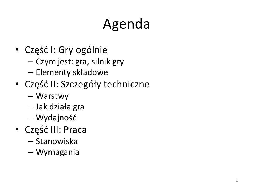 Agenda Część I: Gry ogólnie – Czym jest: gra, silnik gry – Elementy składowe Część II: Szczegóły techniczne – Warstwy – Jak działa gra – Wydajność Część III: Praca – Stanowiska – Wymagania 2