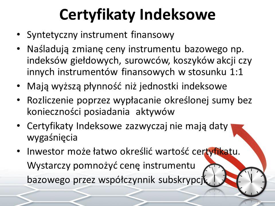 Certyfikaty Indeksowe Syntetyczny instrument finansowy Naśladują zmianę ceny instrumentu bazowego np. indeksów giełdowych, surowców, koszyków akcji cz