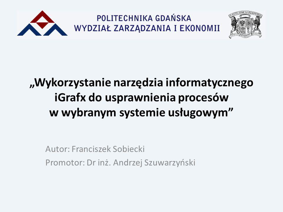 """""""Wykorzystanie narzędzia informatycznego iGrafx do usprawnienia procesów w wybranym systemie usługowym"""" Autor: Franciszek Sobiecki Promotor: Dr inż. A"""