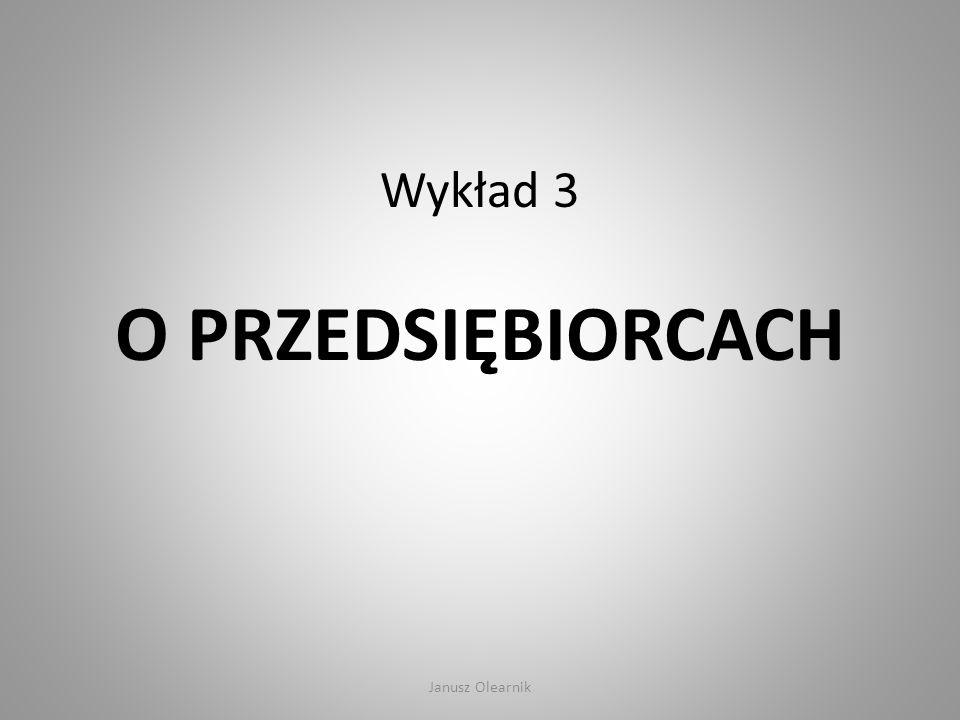 Wykład 3 O PRZEDSIĘBIORCACH Janusz Olearnik