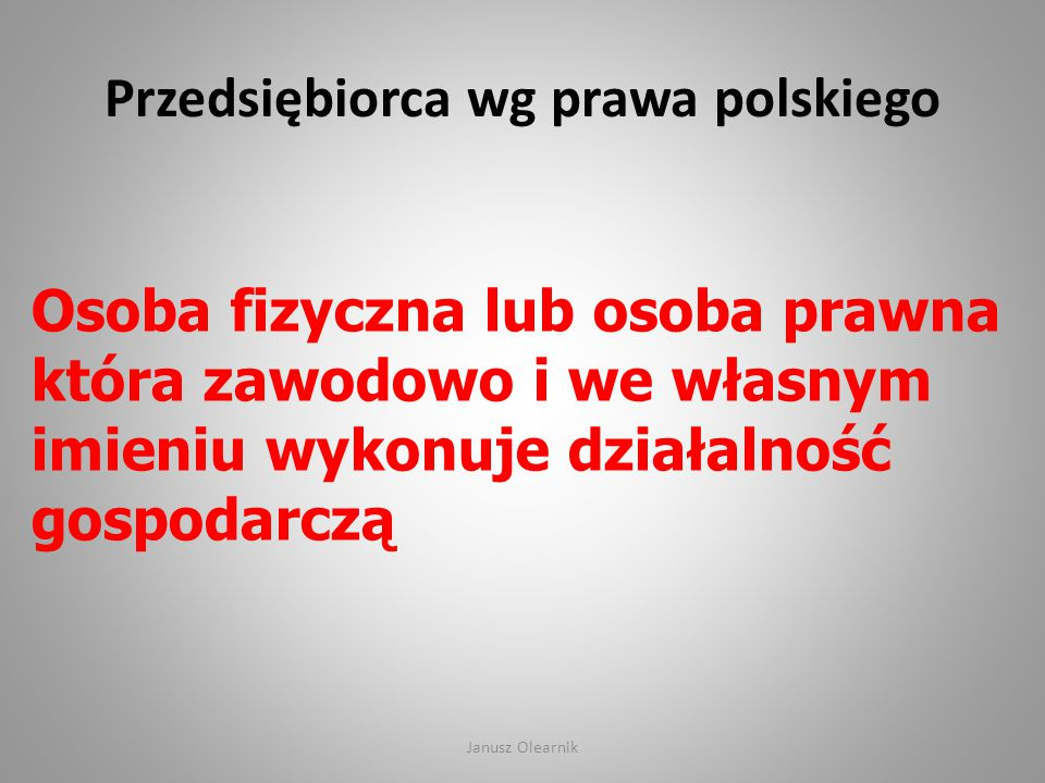 Przedsiębiorca wg prawa polskiego Osoba fizyczna lub osoba prawna która zawodowo i we własnym imieniu wykonuje działalność gospodarczą Janusz Olearnik