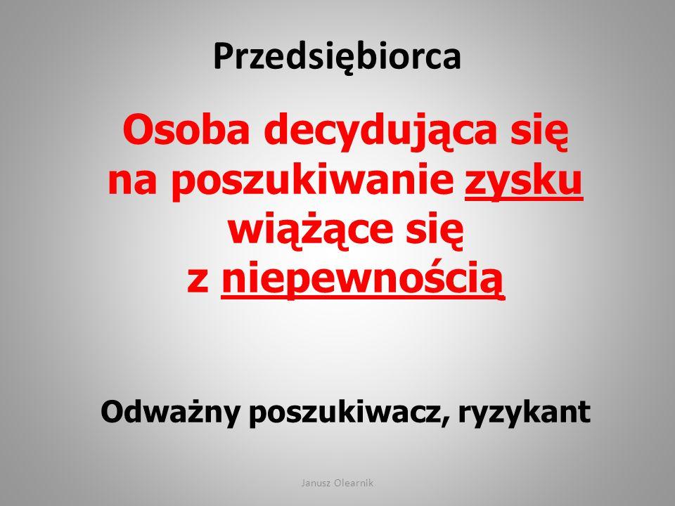 Przedsiębiorca Osoba decydująca się na poszukiwanie zysku wiążące się z niepewnością Odważny poszukiwacz, ryzykant Janusz Olearnik