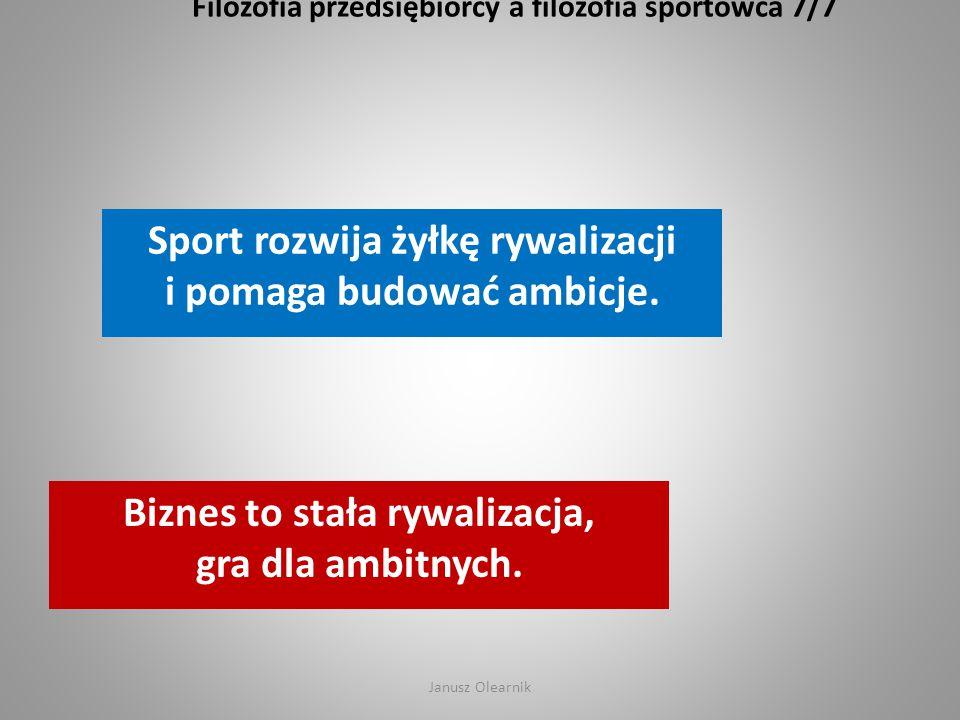 Filozofia przedsiębiorcy a filozofia sportowca 7/7 Sport rozwija żyłkę rywalizacji i pomaga budować ambicje. Biznes to stała rywalizacja, gra dla ambi