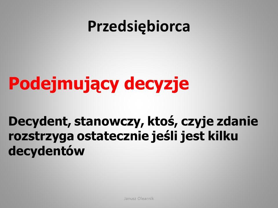 Przedsiębiorca Podejmujący decyzje Decydent, stanowczy, ktoś, czyje zdanie rozstrzyga ostatecznie jeśli jest kilku decydentów Janusz Olearnik