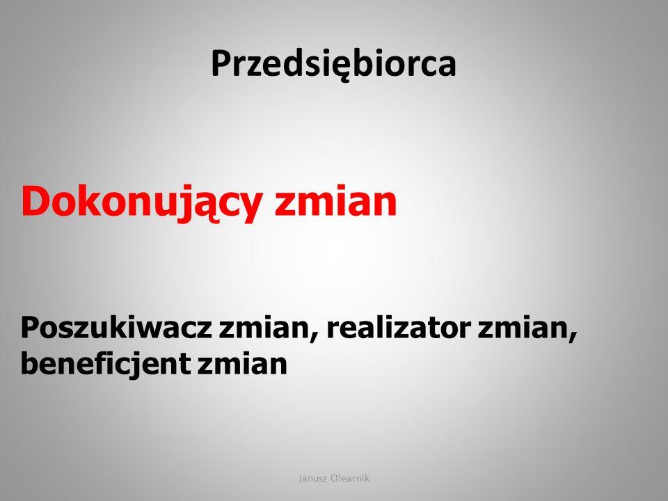 Przedsiębiorca Dokonujący zmian Poszukiwacz zmian, realizator zmian, beneficjent zmian Janusz Olearnik
