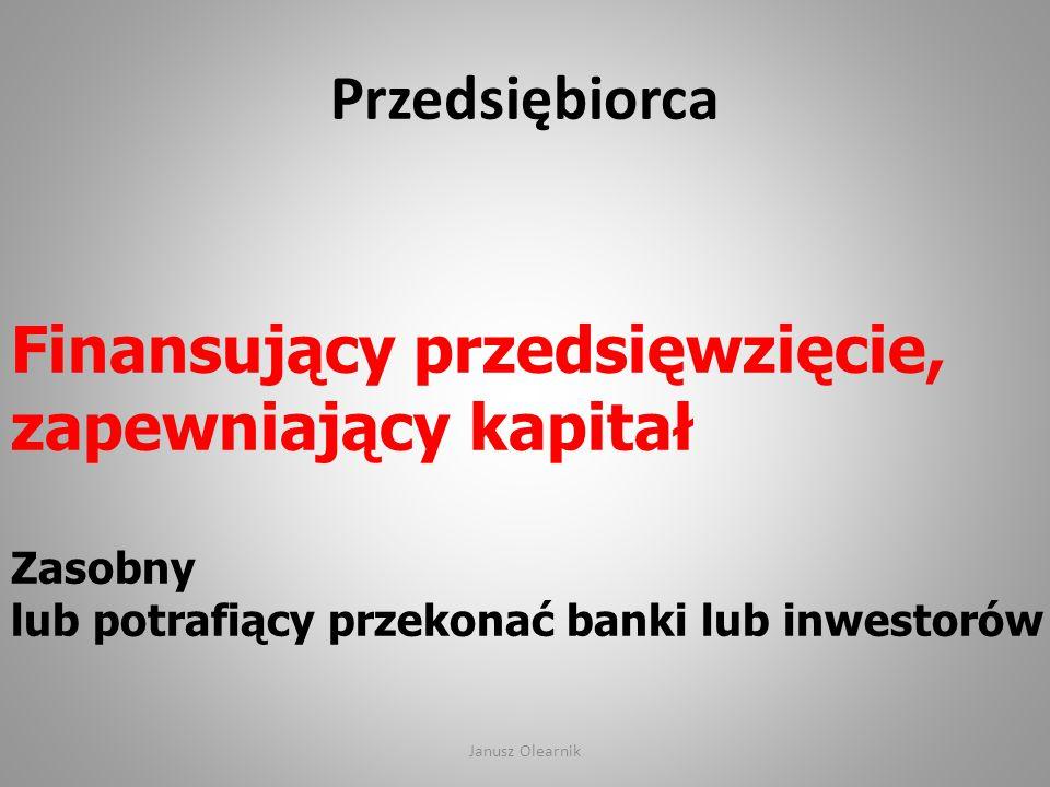 Przedsiębiorca Finansujący przedsięwzięcie, zapewniający kapitał Zasobny lub potrafiący przekonać banki lub inwestorów Janusz Olearnik