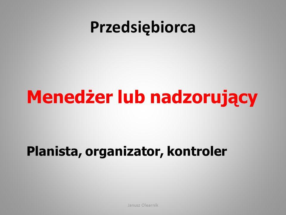 Przedsiębiorca Menedżer lub nadzorujący Planista, organizator, kontroler Janusz Olearnik