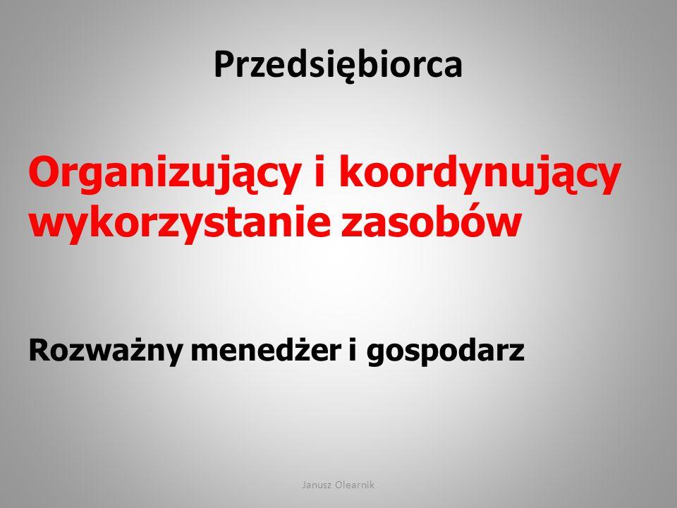 Przedsiębiorca Organizujący i koordynujący wykorzystanie zasobów Rozważny menedżer i gospodarz Janusz Olearnik