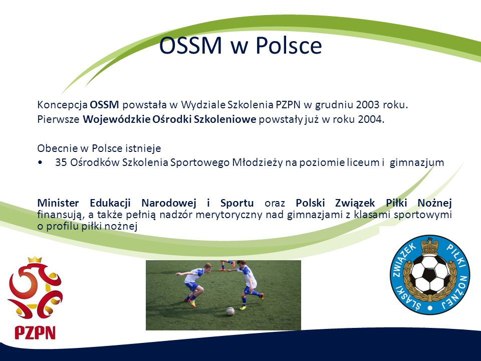 OSSM w Polsce Koncepcja OSSM powstała w Wydziale Szkolenia PZPN w grudniu 2003 roku. Pierwsze Wojewódzkie Ośrodki Szkoleniowe powstały już w roku 2004