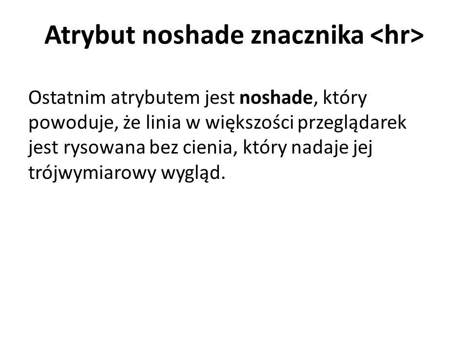 Atrybut noshade znacznika Ostatnim atrybutem jest noshade, który powoduje, że linia w większości przeglądarek jest rysowana bez cienia, który nadaje jej trójwymiarowy wygląd.