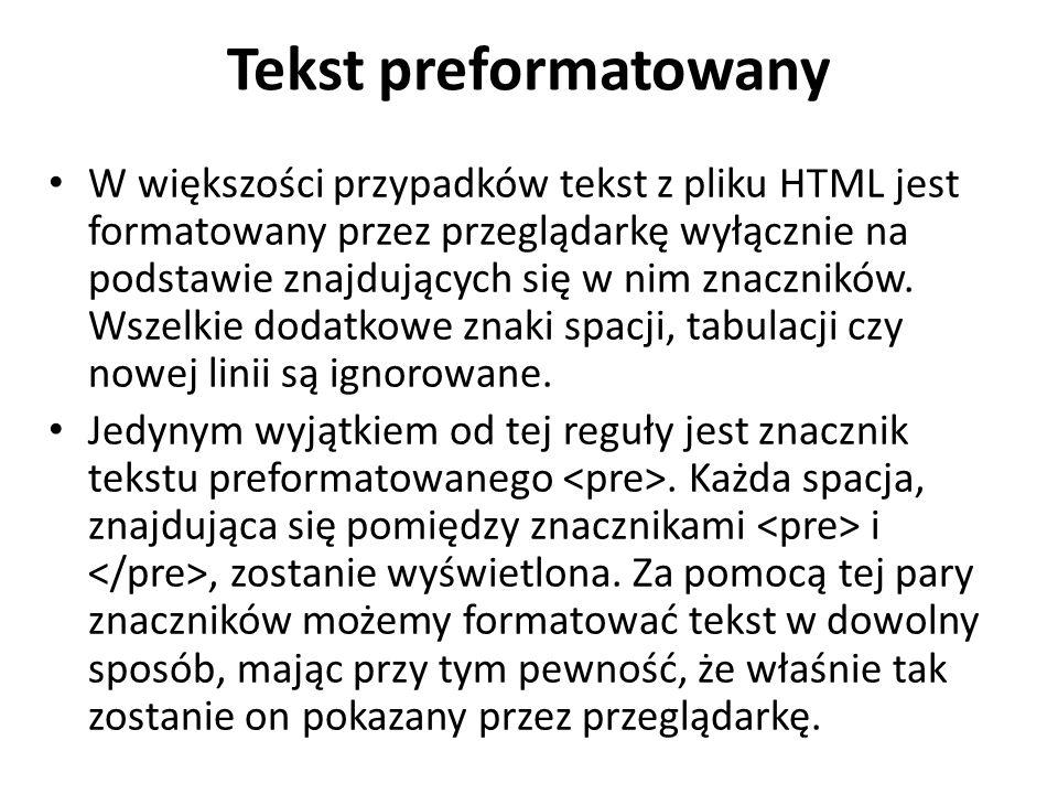Tekst preformatowany W większości przypadków tekst z pliku HTML jest formatowany przez przeglądarkę wyłącznie na podstawie znajdujących się w nim znaczników.