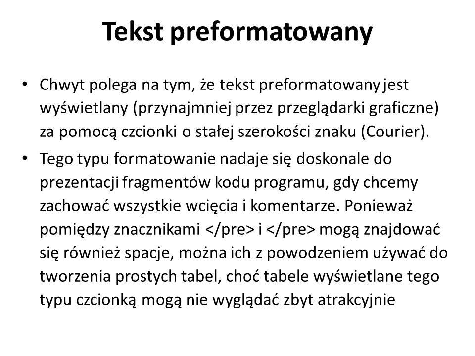 Tekst preformatowany Chwyt polega na tym, że tekst preformatowany jest wyświetlany (przynajmniej przez przeglądarki graficzne) za pomocą czcionki o stałej szerokości znaku (Courier).