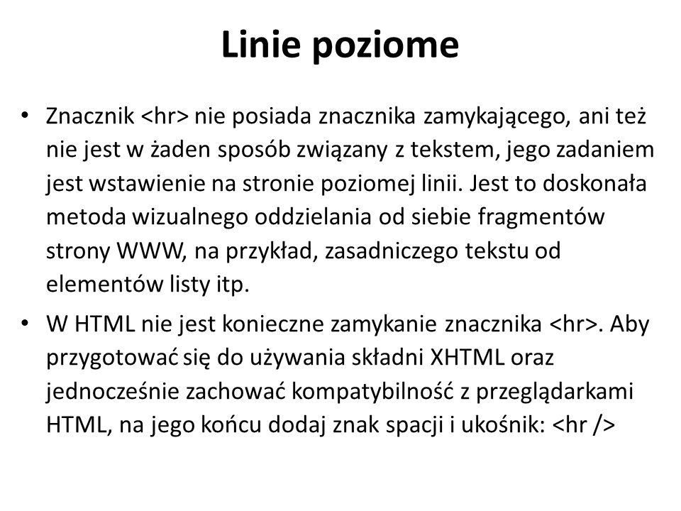 Łamanie linii Znacznik powoduje przełamanie linii, co oznacza, że tekst następujący po nim jest wyświetlany przez przeglądarkę od nowej linii, czyli od lewego marginesu, przy czym jest to margines odpowiedni dla elementu strony, w którym wystąpił.