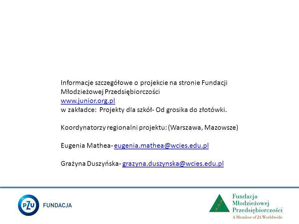 Informacje szczegółowe o projekcie na stronie Fundacji Młodzieżowej Przedsiębiorczości www.junior.org.pl w zakładce: Projekty dla szkół- Od grosika do