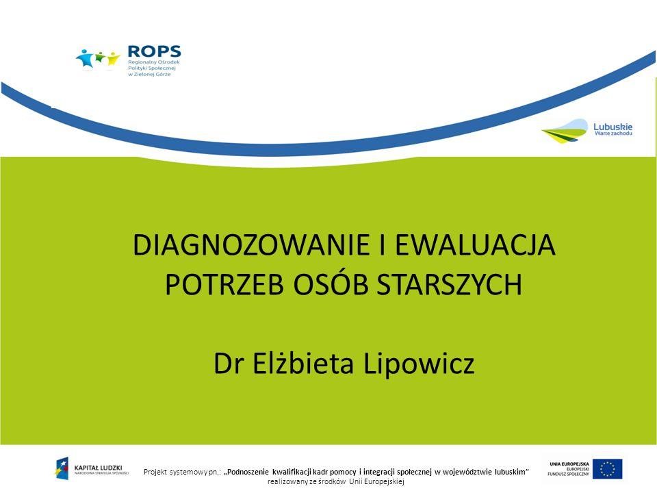 """Projekt systemowy pn.: """"Podnoszenie kwalifikacji kadr pomocy i integracji społecznej w województwie lubuskim realizowany ze środków Unii Europejskiej DIAGNOZOWANIE I EWALUACJA POTRZEB OSÓB STARSZYCH Dr Elżbieta Lipowicz"""