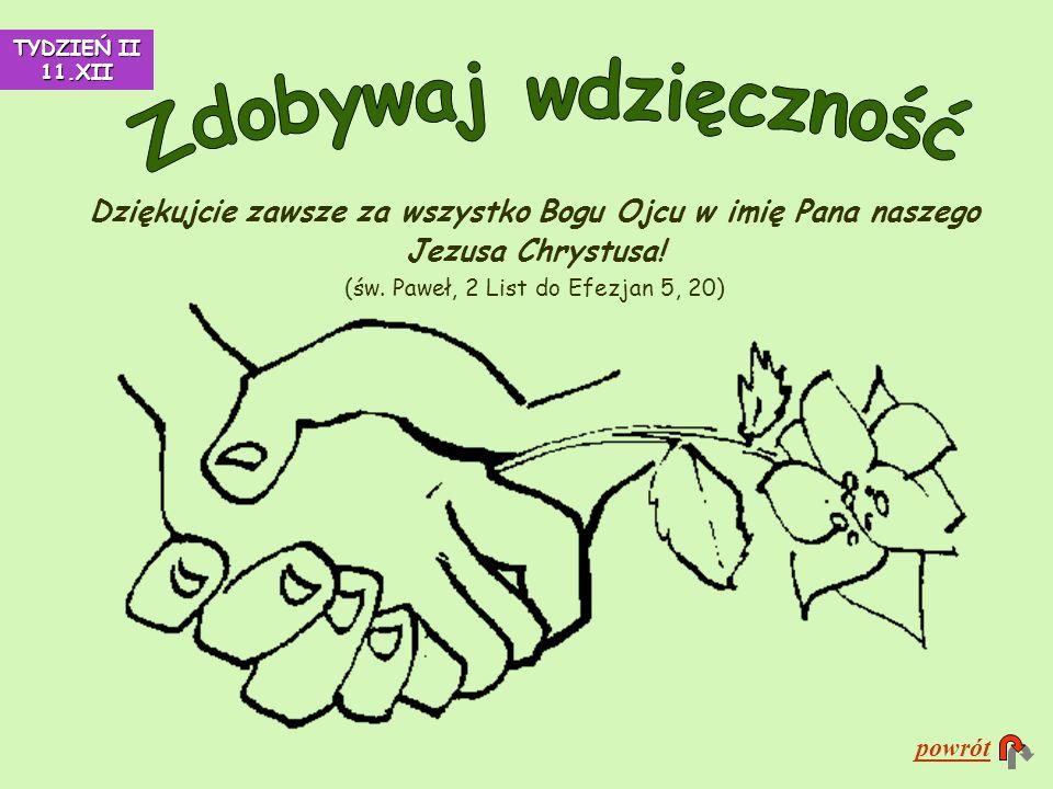 Dziękujcie zawsze za wszystko Bogu Ojcu w imię Pana naszego Jezusa Chrystusa! (św. Paweł, 2 List do Efezjan 5, 20) powrót TYDZIEŃ II 11.XII