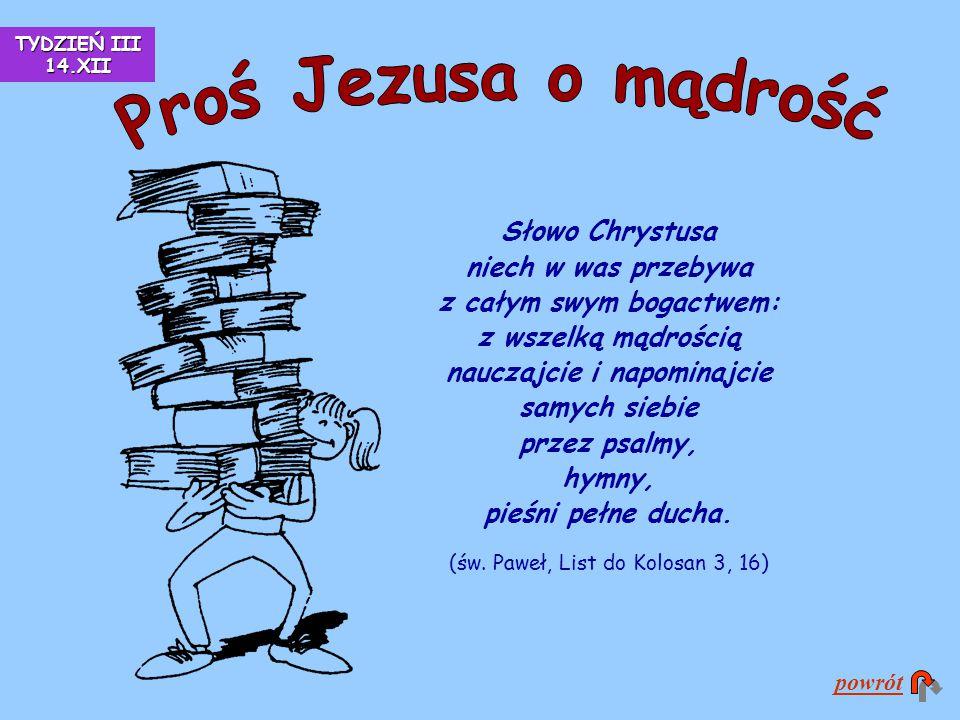 Słowo Chrystusa niech w was przebywa z całym swym bogactwem: z wszelką mądrością nauczajcie i napominajcie samych siebie przez psalmy, hymny, pieśni p