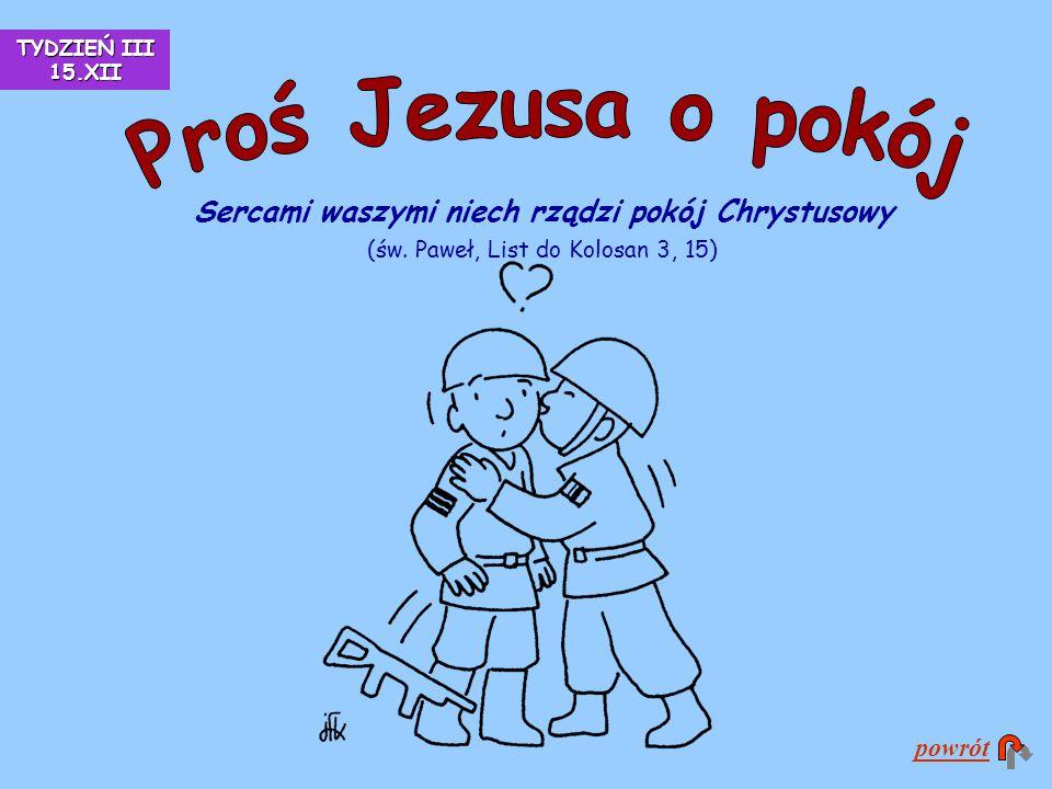 Sercami waszymi niech rządzi pokój Chrystusowy (św. Paweł, List do Kolosan 3, 15) powrót TYDZIEŃ III 15.XII