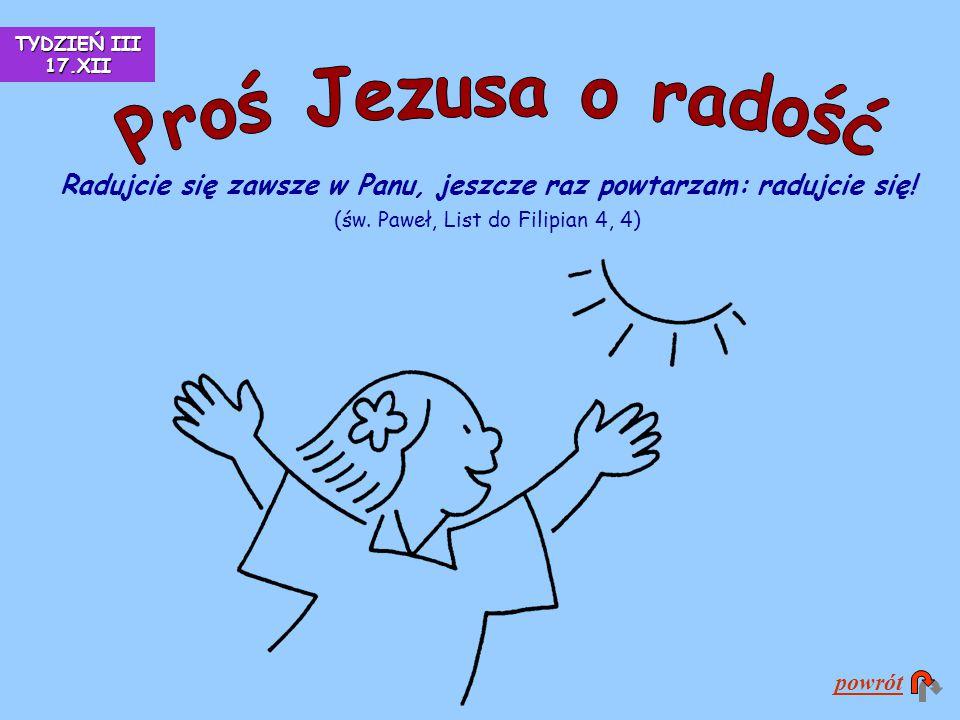 Radujcie się zawsze w Panu, jeszcze raz powtarzam: radujcie się! (św. Paweł, List do Filipian 4, 4) powrót TYDZIEŃ III 17.XII