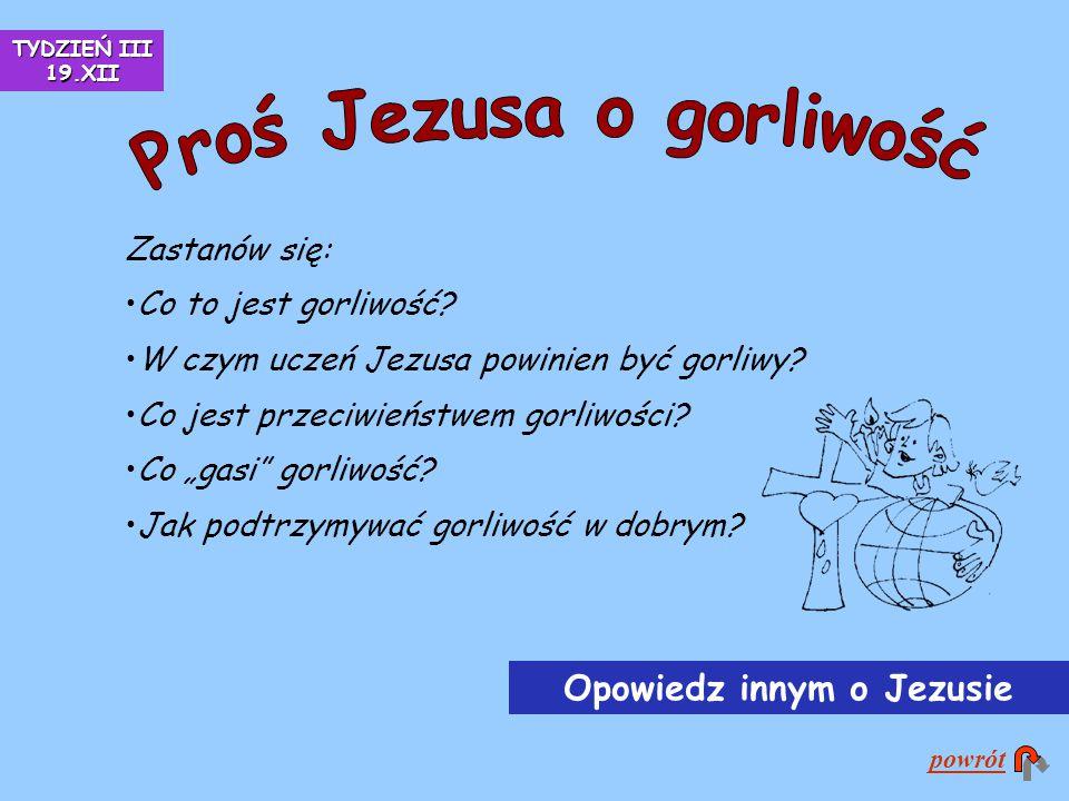 """Zastanów się: Co to jest gorliwość? W czym uczeń Jezusa powinien być gorliwy? Co jest przeciwieństwem gorliwości? Co """"gasi"""" gorliwość? Jak podtrzymywa"""