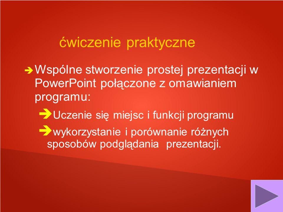 ćwiczenie praktyczne  Wspólne stworzenie prostej prezentacji w PowerPoint połączone z omawianiem programu:  Uczenie się miejsc i funkcji programu 