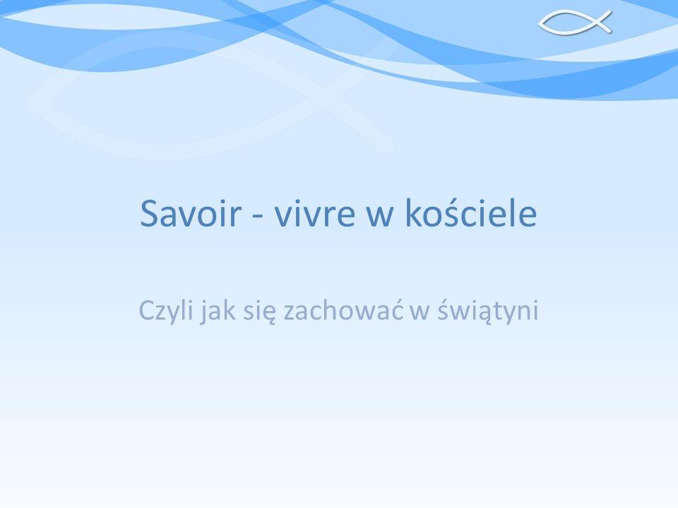Savoir - vivre w kościele Czyli jak się zachować w świątyni
