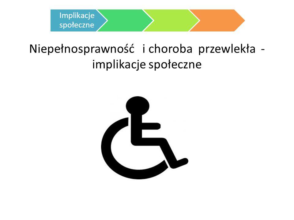 Niepełnosprawność i choroba przewlekła - implikacje społeczne Implikacje społeczne
