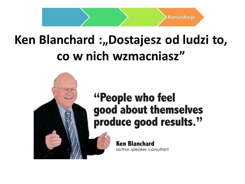 """Ken Blanchard :""""Dostajesz od ludzi to, co w nich wzmacniasz"""" Komunikacja"""