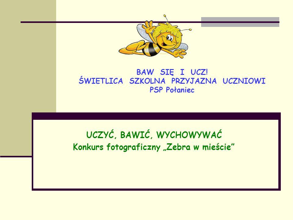 """BAW SIĘ I UCZ! ŚWIETLICA SZKOLNA PRZYJAZNA UCZNIOWI PSP Połaniec UCZYĆ, BAWIĆ, WYCHOWYWAĆ Konkurs fotograficzny """"Zebra w mieście"""""""