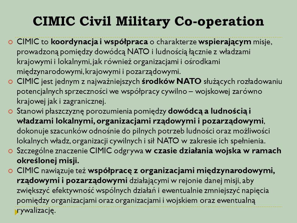 CIMIC Civil Military Co-operation CIMIC to koordynacja i współpraca o charakterze wspierającym misje, prowadzoną pomiędzy dowódcą NATO i ludnością łąc