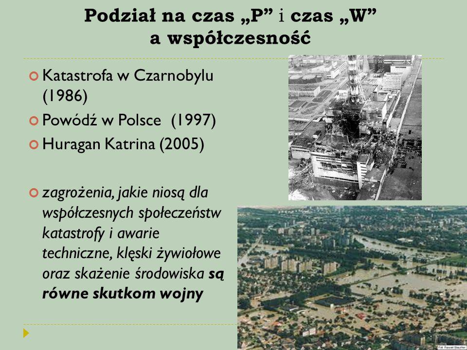 """Podział na czas """"P"""" i czas """"W"""" a współczesność Katastrofa w Czarnobylu (1986) Powódź w Polsce (1997) Huragan Katrina (2005) zagrożenia, jakie niosą dl"""