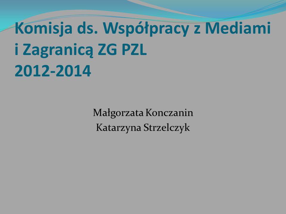 Komisja ds. Współpracy z Mediami i Zagranicą ZG PZL 2012-2014 Małgorzata Konczanin Katarzyna Strzelczyk