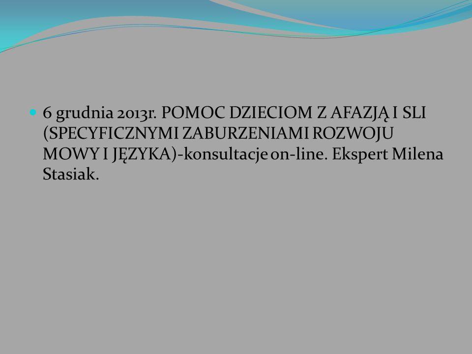 6 grudnia 2013r. POMOC DZIECIOM Z AFAZJĄ I SLI (SPECYFICZNYMI ZABURZENIAMI ROZWOJU MOWY I JĘZYKA)-konsultacje on-line. Ekspert Milena Stasiak.