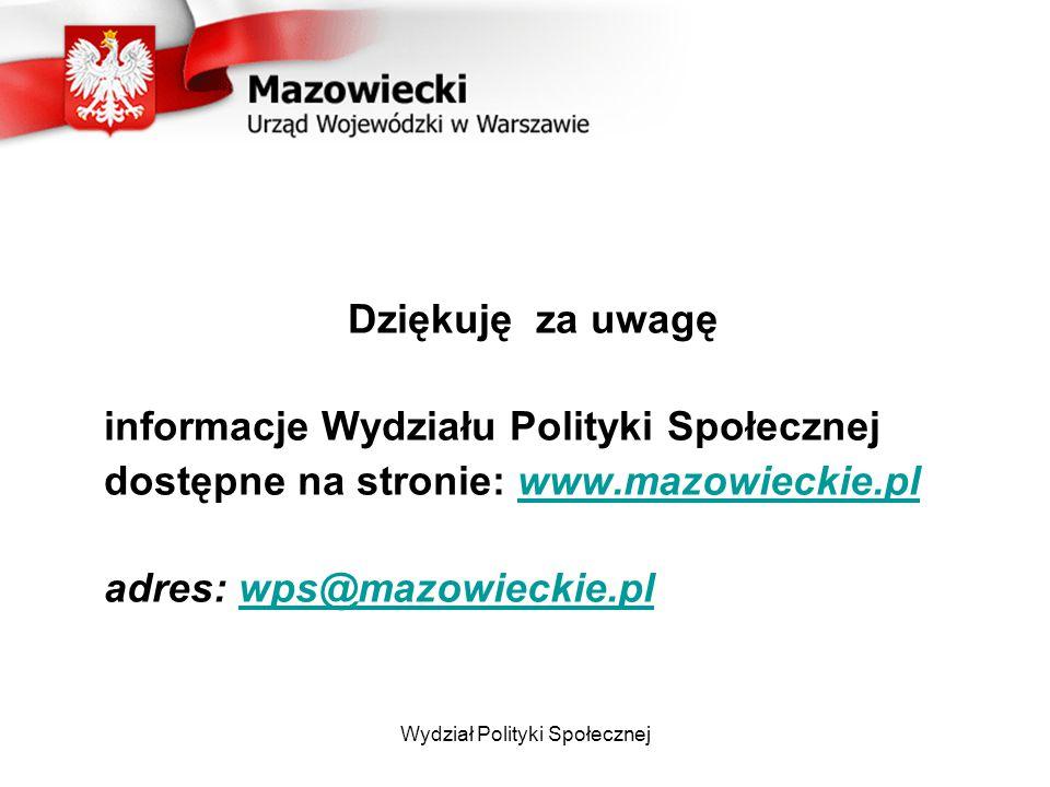 Wydział Polityki Społecznej Dziękuję za uwagę informacje Wydziału Polityki Społecznej dostępne na stronie: www.mazowieckie.plwww.mazowieckie.pl adres: