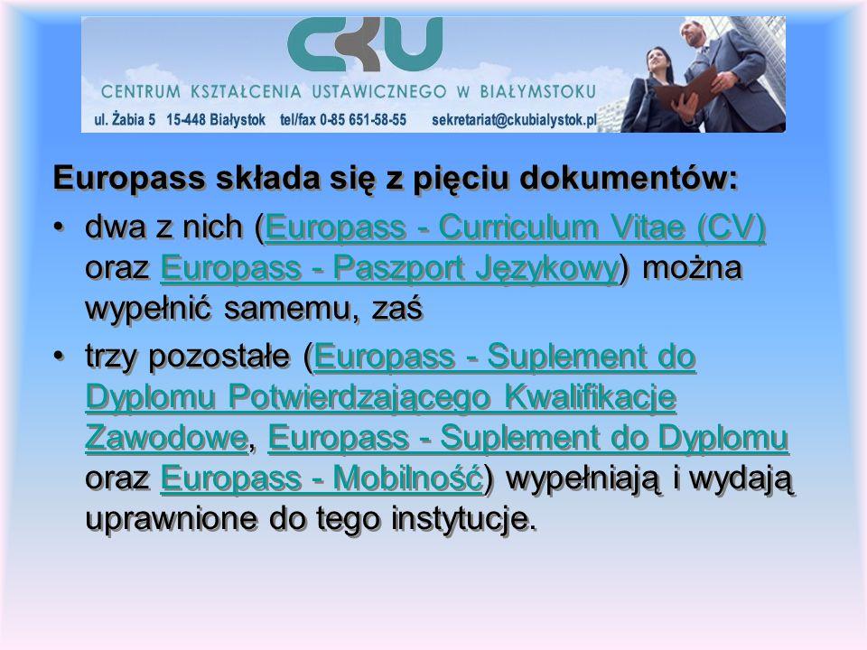 Europass składa się z pięciu dokumentów: dwa z nich (Europass - Curriculum Vitae (CV) oraz Europass - Paszport Językowy) można wypełnić samemu, zaśEuropass - Curriculum Vitae (CV)Europass - Paszport Językowy trzy pozostałe (Europass - Suplement do Dyplomu Potwierdzającego Kwalifikacje Zawodowe, Europass - Suplement do Dyplomu oraz Europass - Mobilność) wypełniają i wydają uprawnione do tego instytucje.Europass - Suplement do Dyplomu Potwierdzającego Kwalifikacje ZawodoweEuropass - Suplement do DyplomuEuropass - Mobilność Europass składa się z pięciu dokumentów: dwa z nich (Europass - Curriculum Vitae (CV) oraz Europass - Paszport Językowy) można wypełnić samemu, zaśEuropass - Curriculum Vitae (CV)Europass - Paszport Językowy trzy pozostałe (Europass - Suplement do Dyplomu Potwierdzającego Kwalifikacje Zawodowe, Europass - Suplement do Dyplomu oraz Europass - Mobilność) wypełniają i wydają uprawnione do tego instytucje.Europass - Suplement do Dyplomu Potwierdzającego Kwalifikacje ZawodoweEuropass - Suplement do DyplomuEuropass - Mobilność
