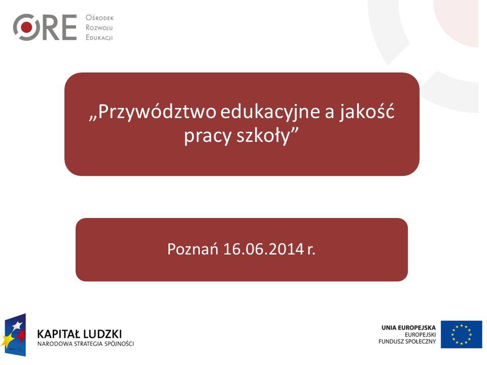 """""""Przywództwo edukacyjne a jakość pracy szkoły"""" Poznań 16.06.2014 r."""